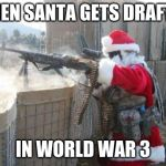 Hohoho Meme | WHEN SANTA GETS DRAFTED IN WORLD WAR 3 | image tagged in memes,hohoho | made w/ Imgflip meme maker