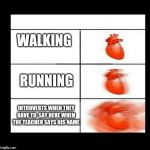 heart beating faster | WALKING RUNNING INTROVERTS WHEN THEY HAVE TO  SAY HERE WHEN THE TEACHER SAYS HIS NAME | image tagged in heart beating faster | made w/ Imgflip meme maker