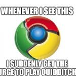 Google Chrome Meme | WHENEVER I SEE THIS I SUDDENLY GET THE URGE TO PLAY QUIDDITCH | image tagged in memes,google chrome | made w/ Imgflip meme maker
