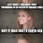 Orange Mood | LAST NIGHT, I DREAMED I WAS SWIMMING IN AN OCEAN OF ORANGE SODA BUT IT WAS JUST A FANTA SEA | image tagged in memes,bad pun anna kendrick | made w/ Imgflip meme maker