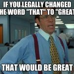 "That Would Be Great Meme | IF YOU LEGALLY CHANGED THE WORD ""THAT"" TO ""GREAT"" THAT WOULD BE GREAT 