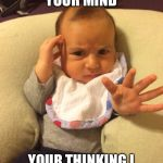 TV Psychic Baby | I CAN READ YOUR MIND YOUR THINKING I CAN'T READ YOUR MIND | image tagged in tv psychic baby | made w/ Imgflip meme maker