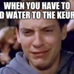 Tobey Maguire crying | WHEN YOU HAVE TO ADD WATER TO THE KEURIG | image tagged in tobey maguire crying | made w/ Imgflip meme maker