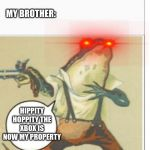 bruh | ME: LEAVES ROOM FOR 0.01 SECONDS MY BROTHER: HIPPITY HOPPITY THE XBOX IS NOW MY PROPERTY | image tagged in hippity hoppity blank,memes,funny memes | made w/ Imgflip meme maker