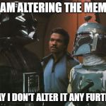 Star Wars Darth Vader Altering the Deal  | I AM ALTERING THE MEME PRAY I DON'T ALTER IT ANY FURTHER | image tagged in star wars darth vader altering the deal | made w/ Imgflip meme maker