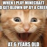 Excited Cat Meme | WHEN I PLAY MINECRAFT AND GET BLOWN UP BY A CREEPER AT 6 YEARS OLD | image tagged in memes,excited cat | made w/ Imgflip meme maker