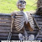 Waiting Skeleton Meme | JULIET AND ROMEO WHEN FRIAR LAWRENCE'S FULL PROOF PLAN FAILS. | image tagged in memes,waiting skeleton | made w/ Imgflip meme maker