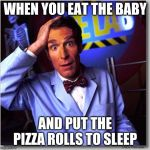 Bill Nye The Science Guy Meme | WHEN YOU EAT THE BABY AND PUT THE PIZZA ROLLS TO SLEEP | image tagged in memes,bill nye the science guy | made w/ Imgflip meme maker