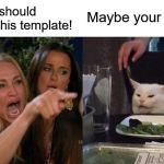 Woman Yelling At Cat Meme | imgflip should delete this template! Maybe your half | image tagged in memes,woman yelling at cat | made w/ Imgflip meme maker