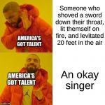 america's got talent | Someone who shoved a sword down their throat, lit themself on fire, and levitated 20 feet in the air An okay singer AMERICA'S GOT TALENT AME | image tagged in memes,drake hotline bling,talent,america | made w/ Imgflip meme maker