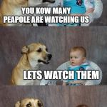 Dad Joke Dog Meme | YOU KOW MANY PEAPOLE ARE WATCHING US LETS WATCH THEM | image tagged in memes,dad joke dog | made w/ Imgflip meme maker
