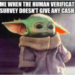 Sad Baby Yoda | LIL ME WHEN THE HUMAN VERIFICATION SURVEY DOESN'T GIVE ANY CASH | image tagged in sad baby yoda | made w/ Imgflip meme maker
