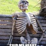 Waiting Skeleton Meme | SHE LEFT ME SAID MY HEART WASN'T IN IT. | image tagged in memes,waiting skeleton | made w/ Imgflip meme maker