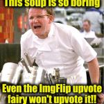 Chef Gordon Ramsay Meme | This soup is so boring Even the ImgFlip upvote fairy won't upvote it!! | image tagged in memes,chef gordon ramsay | made w/ Imgflip meme maker