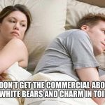 I bet he's thinking about other women  | I JUST DON'T GET THE COMMERCIAL ABOUT THE BLUE AND WHITE BEARS AND CHARM IN TOILET PAPER | image tagged in i bet he's thinking about other women | made w/ Imgflip meme maker