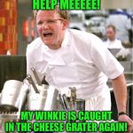 Chef Gordon Ramsay Meme | HELP MEEEEE! MY WINKIE IS CAUGHT IN THE CHEESE GRATER AGAIN! | image tagged in memes,chef gordon ramsay | made w/ Imgflip meme maker