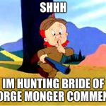 Elmer Fudd | SHHH IM HUNTING BRIDE OF GEORGE MONGER COMMENTS | image tagged in elmer fudd | made w/ Imgflip meme maker