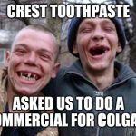 Ugly Twins Meme | CREST TOOTHPASTE ASKED US TO DO A COMMERCIAL FOR COLGATE | image tagged in memes,ugly twins | made w/ Imgflip meme maker