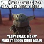 Baby Yoda | WHEN WORKY WORK, HASY HAS, BEEN ROUGHY ROUGH. TEARY TEARS, MAKEY MAKE IT GOODY GOOD AGAIN. | image tagged in baby yoda | made w/ Imgflip meme maker