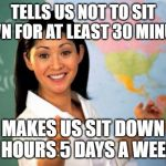 Unhelpful High School Teacher Meme | TELLS US NOT TO SIT DOWN FOR AT LEAST 30 MINUTES MAKES US SIT DOWN 7 HOURS 5 DAYS A WEEK | image tagged in memes,unhelpful high school teacher | made w/ Imgflip meme maker