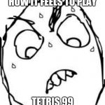 Sweaty Concentrated Rage Face Meme | HOW IT FEELS TO PLAY TETRIS 99 | image tagged in memes,sweaty concentrated rage face | made w/ Imgflip meme maker