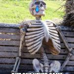 Waiting Skeleton Meme | WHEN YOU WAIT YOUR GF  TO GO WITH HER IN THE PARK BUT SHE NEVER CAME CAUSE SHE DID N T LOVED YOU | image tagged in memes,waiting skeleton | made w/ Imgflip meme maker