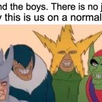 Me And The Boys Meme | Me and the boys. There is no joke. Sadly this is us on a normal day. | image tagged in memes,me and the boys | made w/ Imgflip meme maker