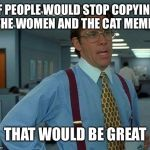 That Would Be Great Meme | IF PEOPLE WOULD STOP COPYING THE WOMEN AND THE CAT MEME THAT WOULD BE GREAT | image tagged in memes,that would be great | made w/ Imgflip meme maker