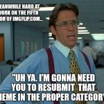 "That Would Be Great Meme | ""UH YA. I'M GONNA NEED YOU TO RESUBMIT  THAT MEME IN THE PROPER CATEGORY."" MEANWHILE HARD AT WORK ON THE FIFTH FLOOR OF IMGFLIP.COM... 