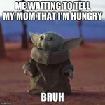 Baby Yoda | ME WAITING TO TELL MY MOM THAT I'M HUNGRY BRUH | image tagged in baby yoda | made w/ Imgflip meme maker