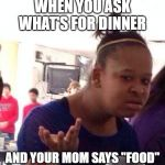 "Black Girl Wat Meme | WHEN YOU ASK WHAT'S FOR DINNER AND YOUR MOM SAYS ""FOOD"" 