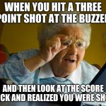 Grandma Finds The Internet Meme | WHEN YOU HIT A THREE POINT SHOT AT THE BUZZER AND THEN LOOK AT THE SCORE CLOCK AND REALIZED YOU WERE SHORT | image tagged in memes,grandma finds the internet | made w/ Imgflip meme maker