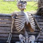 Waiting Skeleton Meme | WAITING ON MY FIANCE TO MARRY ME! 7 YEARS LATER. | image tagged in memes,waiting skeleton | made w/ Imgflip meme maker