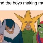 Me And The Boys Meme | me and the boys making memes | image tagged in memes,me and the boys | made w/ Imgflip meme maker