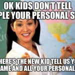 Unhelpful High School Teacher Meme | OK KIDS DON'T TELL PEOPLE YOUR PERSONAL STUFF OH HERE'S THE NEW KID TELL US YOUR FULL NAME AND ALL YOUR PERSONAL STUFF | image tagged in memes,unhelpful high school teacher | made w/ Imgflip meme maker