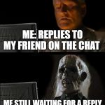 Ill Just Wait Here Meme | ME: REPLIES TO MY FRIEND ON THE CHAT ME STILL WAITING FOR A REPLY | image tagged in memes,ill just wait here | made w/ Imgflip meme maker