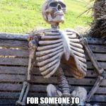 Waiting Skeleton Meme | STILL WAITING FOR SOMEONE TO TAKE THE CHRISTMAS LIGHTS DOWN FROM OUR HOUSE | image tagged in memes,waiting skeleton | made w/ Imgflip meme maker
