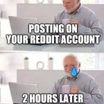Hide the Pain Harold Meme | POSTING ON YOUR REDDIT ACCOUNT 2 HOURS LATER AND NO ONE HAS LIKED IT | image tagged in memes,hide the pain harold | made w/ Imgflip meme maker