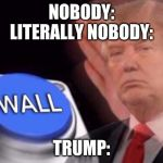 Trump wall button  | NOBODY: LITERALLY NOBODY: TRUMP: | image tagged in trump wall button | made w/ Imgflip meme maker