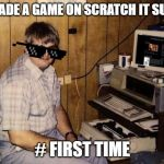 Hard to made a game on scratch and the game is first time making a game so it's bad | I MADE A GAME ON SCRATCH IT SUCK # FIRST TIME | image tagged in computer nerd | made w/ Imgflip meme maker