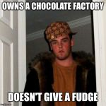 Scumbag Steve Meme | OWNS A CHOCOLATE FACTORY DOESN'T GIVE A FUDGE | image tagged in memes,scumbag steve | made w/ Imgflip meme maker