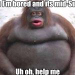 stinky | When I'm bored and its mid-Sunday Uh oh, help me | image tagged in stinky | made w/ Imgflip meme maker