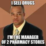 Successful Black Man Meme | I SELL DRUGS I'M THE MANAGER OF 2 PHARMACY STORES | image tagged in memes,successful black man | made w/ Imgflip meme maker
