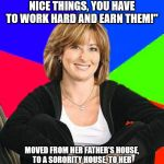 "Sheltering Suburban Mom Meme | ""IF YOU WANT TO HAVE NICE THINGS, YOU HAVE TO WORK HARD AND EARN THEM!"" MOVED FROM HER FATHER'S HOUSE, TO A SORORITY HOUSE, TO HER HUSBAND'S 