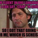 "Making the old ancestors proud | I'M FLUENT IN ONE LANGUAGE, BUT I CAN SAY ""CRAP"" IN GERMAN SO I GOT THAT GOING FOR ME, WHICH IS SCHEISSE 