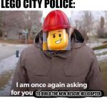 I am once again asking for your financial support | MAN: *FALLS INTO THE RIVER IN LEGO CITY* LEGO CITY POLICE: TO BUILD THE NEW RESCUE HELICOPTER | image tagged in i am once again asking for your financial support | made w/ Imgflip meme maker