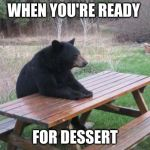 Bad Luck Bear Meme | WHEN YOU'RE READY FOR DESSERT | image tagged in memes,bad luck bear,relatable,hungry | made w/ Imgflip meme maker