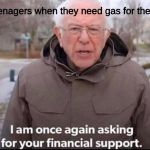 I am once again asking for your financial support | Teenagers when they need gas for the car | image tagged in i am once again asking for your financial support | made w/ Imgflip meme maker