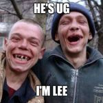 Ugly Twins Meme | HE'S UG I'M LEE | image tagged in memes,ugly twins | made w/ Imgflip meme maker