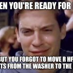 Tobey Maguire crying | WHEN YOU'RE READY FOR BED BUT YOU FORGOT TO MOVE R HFF E SHEETS FROM THE WASHER TO THE DRYER | image tagged in tobey maguire crying | made w/ Imgflip meme maker